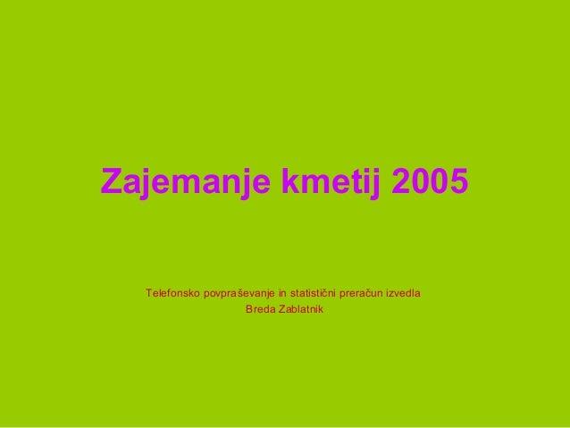 Zajemanje kmetij 2005 Telefonsko povpraševanje in statistični preračun izvedla Breda Zablatnik