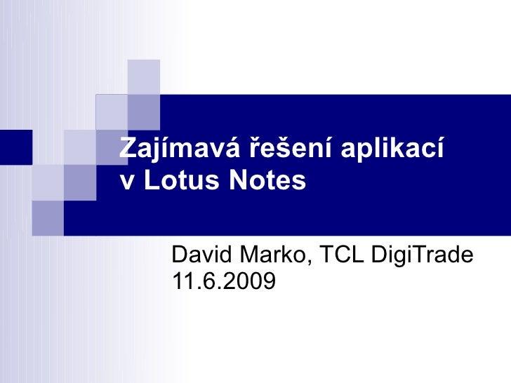 Zajímavá řešení aplikací v Lotus Notes     David Marko, TCL DigiTrade    11.6.2009