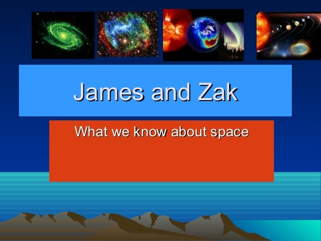 James and ZakJames and Zak What we know about spaceWhat we know about space