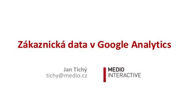 ZákaznickádatavGoogleAnalytics JanTichý tichy@medio.cz