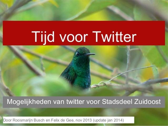 Tijd voor Twitter  Mogelijkheden van twitter voor Stadsdeel Zuidoost Door en Felix de Gee, nov 2013 2013 Door Roosmarijn B...