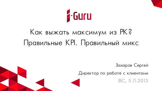 Как выжать максимум из РК? Правильные KPI. Правильный микс Захаров Сергей Директор по работе с клиентами IBC, 5.11.2013