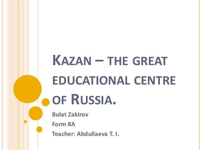 KAZAN – THE GREAT EDUCATIONAL CENTRE OF RUSSIA. Bulat Zakirov Form 8A Teacher: Abdullaeva T. I.
