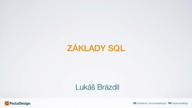 FB: facebook.com/peckadesign TW: @peckadesign ZÁKLADY SQL Lukáš Brázdil