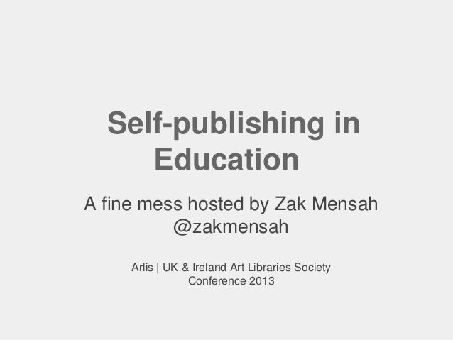 Self-publishing in Education A fine mess hosted by Zak Mensah @zakmensah Arlis | UK & Ireland Art Libraries Society Confer...