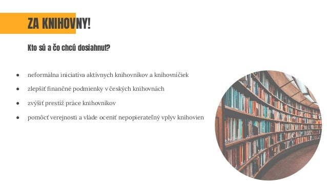 ● neformálna iniciatíva aktívnych knihovníkov a knihovníčiek ● zlepšiť finančné podmienky v českých knihovnách ● zvýšiť pre...