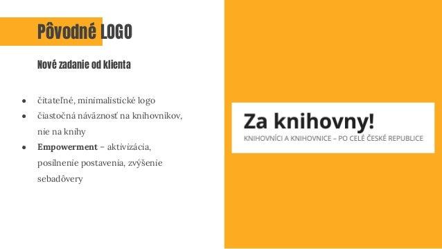 ● čitateľné, minimalistické logo ● čiastočná náväznosť na knihovníkov, nie na knihy ● Empowerment – aktivizácia, posilneni...