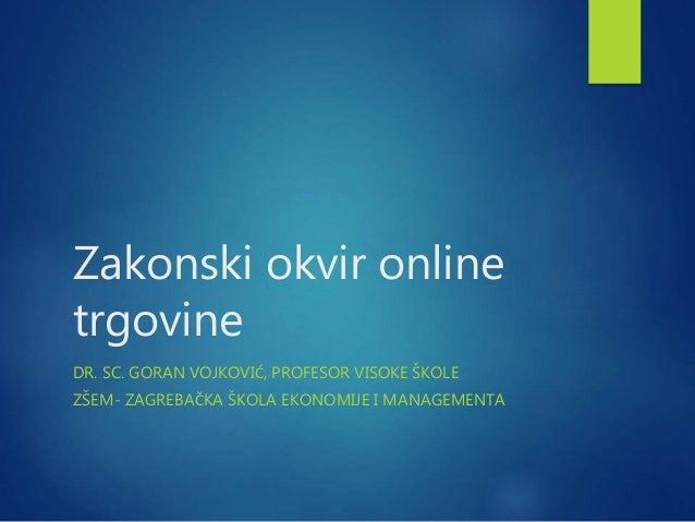 Zakonski okvir online trgovine DR. SC. GORAN VOJKOVIĆ, PROFESOR VISOKE ŠKOLE ZŠEM- ZAGREBAČKA ŠKOLA EKONOMIJE I MANAGEMENTA