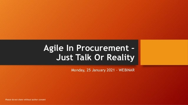 Agile In Procurement – Just Talk Or Reality Monday, 25 January 2021 - WEBINAR Please do not share without author consent