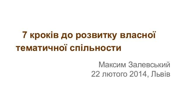 7 кроків до розвитку власної тематичної спільности Максим Залевський 22 лютого 2014, Львів