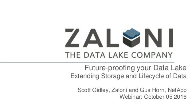 Future-proofing your Data Lake Extending Storage and Lifecycle of Data Scott Gidley, Zaloni and Gus Horn, NetApp Webinar: ...