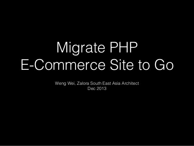 Migrate PHP E-Commerce Site to Go Weng Wei, Zalora South East Asia Architect Dec 2013