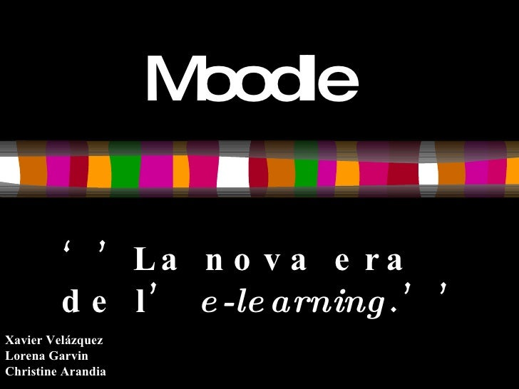 Moodle           ' ' La n o v a e r a          d e l ' e -le arning . ' ' Xavier Velázquez Lorena Garvin Christine Arandia