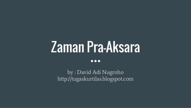Zaman Pra-Aksara by : David Adi Nugroho http://tugaskurtilas.blogspot.com