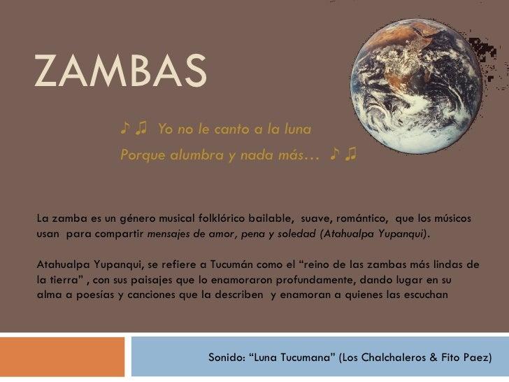 ZAMBAS                ♪ ♫ Yo no le canto a la luna                Porque alumbra y nada más… ♪ ♫La zamba es un género musi...