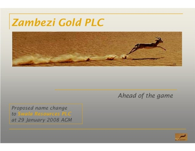 Zambezi Gold PLC Ahead of the game Proposed name change to Swala Resources PLC at 29 January 2008 AGM