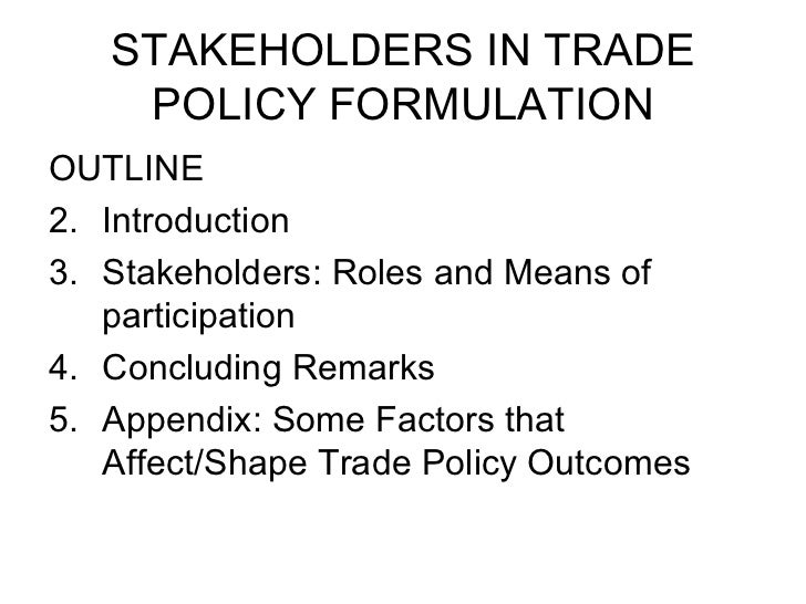 STAKEHOLDERS IN TRADE POLICY FORMULATION <ul><li>OUTLINE </li></ul><ul><li>Introduction </li></ul><ul><li>Stakeholders: Ro...