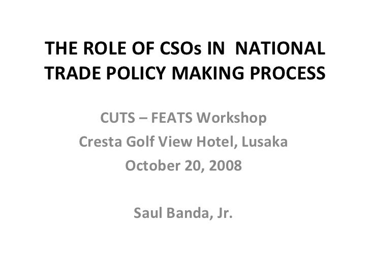THE ROLE OF CSOs IN  NATIONAL TRADE POLICY MAKING PROCESS CUTS – FEATS Workshop Cresta Golf View Hotel, Lusaka October 20,...