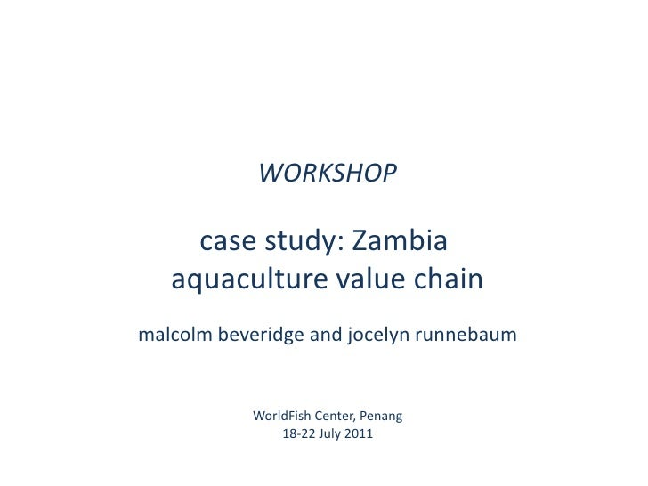 WORKSHOP<br />case study: Zambia <br />aquaculture value chain<br />malcolmbeveridge and jocelynrunnebaum<br />WorldFish C...