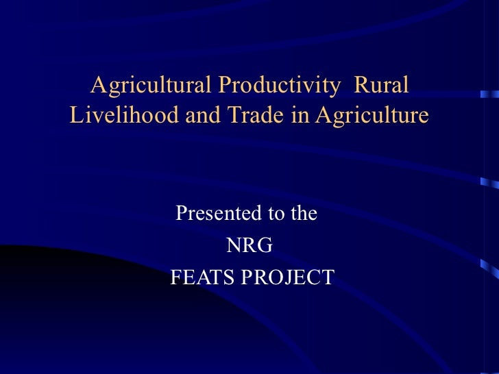 Agricultural Productivity  Rural Livelihood and Trade in Agriculture Presented to the  NRG FEATS PROJECT