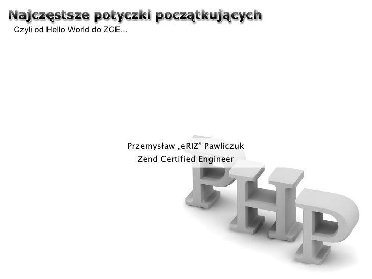"""Czyli od Hello World do ZCE... Przemysław """"eRIZ"""" Pawliczuk Zend Certified Engineer"""