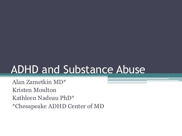 ADHD and Substance Abuse Alan Zametkin MD* Kristen Moulton Kathleen Nadeau PhD* *Chesapeake ADHD Center of MD