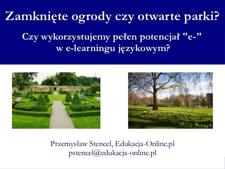 Zamknięte ogrody czy otwarte parki?        Czy wykorzystujemy pełen potencjał quot;e-quot;               w e-learningu jęz...