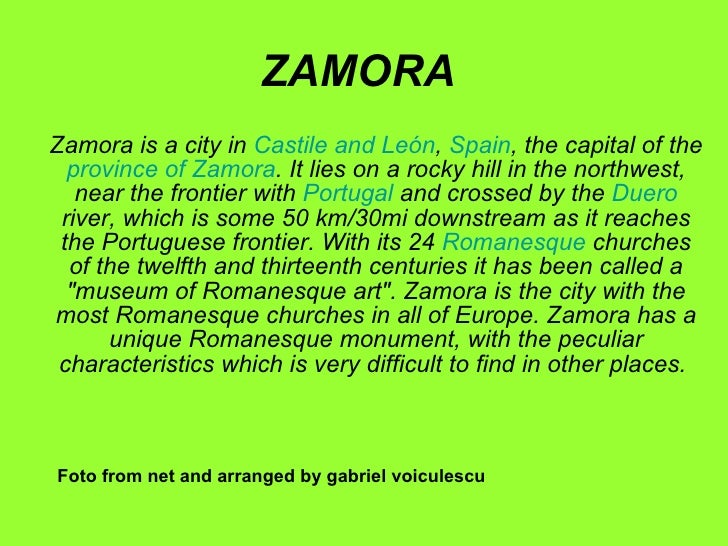 ZAMORA Zamora is a city in  Castile and  León ,  Spain , the capital of the  province of Zamora . It lies on a rocky hill ...