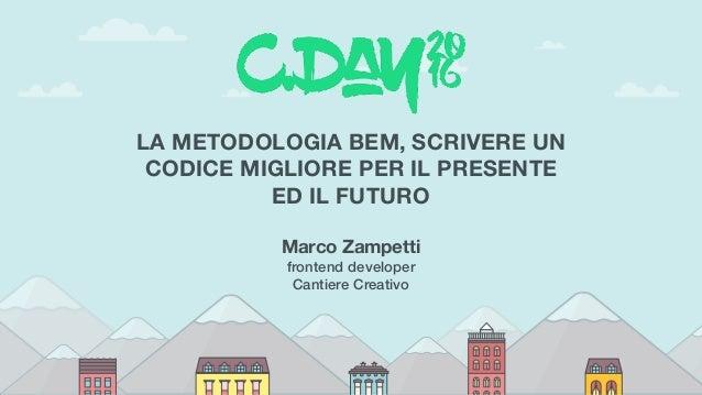 LA METODOLOGIA BEM, SCRIVERE UN CODICE MIGLIORE PER IL PRESENTE ED IL FUTURO Marco Zampetti frontend developer Cantiere ...