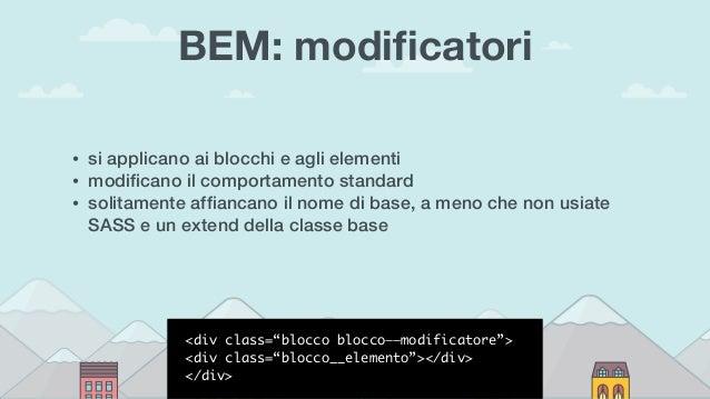 BEM: modificatori • si applicano ai blocchi e agli elementi • modificano il comportamento standard • solitamente affiancano i...