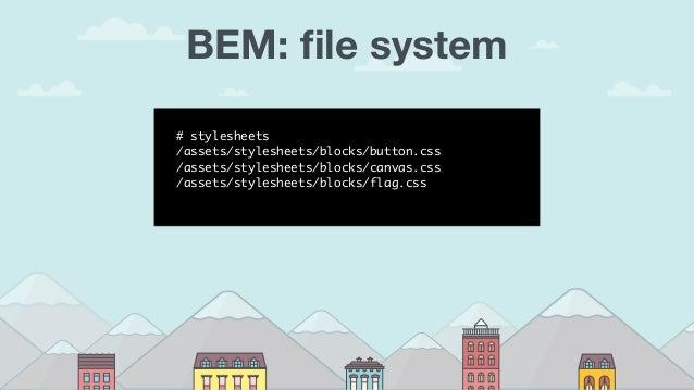 BEM: file system # stylesheets /assets/stylesheets/blocks/button.css /assets/stylesheets/blocks/canvas.css /assets/styleshe...