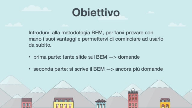 Obiettivo Introdurvi alla metodologia BEM, per farvi provare con mano i suoi vantaggi e permettervi di cominciare ad usarl...