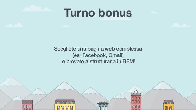 Turno bonus Scegliete una pagina web complessa (es: Facebook, Gmail) e provate a strutturarla in BEM!