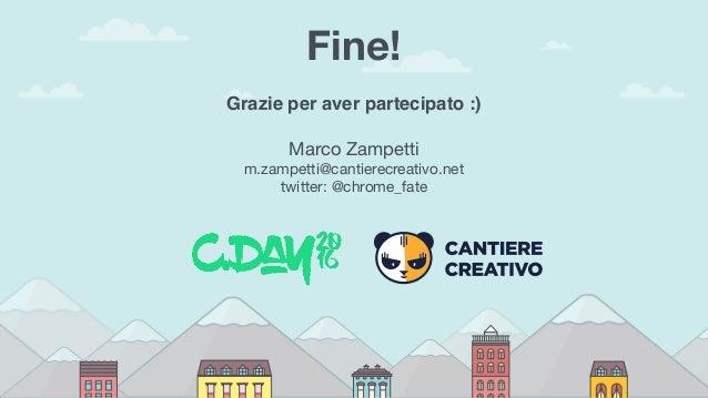 Fine! Grazie per aver partecipato :) Marco Zampetti m.zampetti@cantierecreativo.net twitter: @chrome_fate