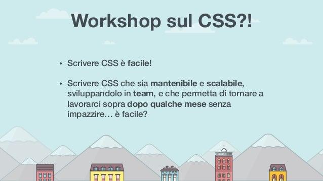 Workshop sul CSS?! • Scrivere CSS è facile! • Scrivere CSS che sia mantenibile e scalabile, sviluppandolo in team, e che p...