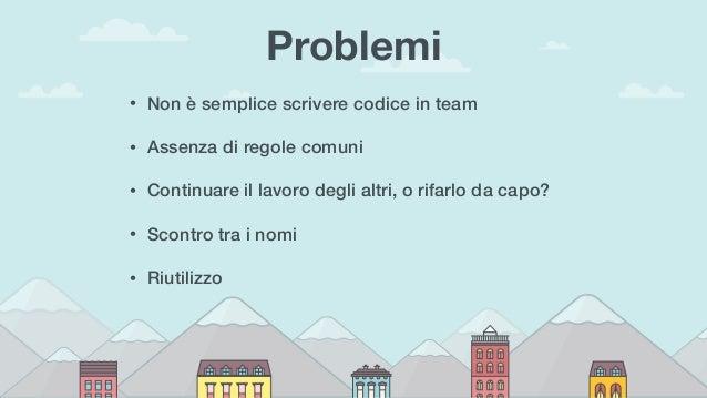 Problemi • Non è semplice scrivere codice in team • Assenza di regole comuni • Continuare il lavoro degli altri, o rifarlo...