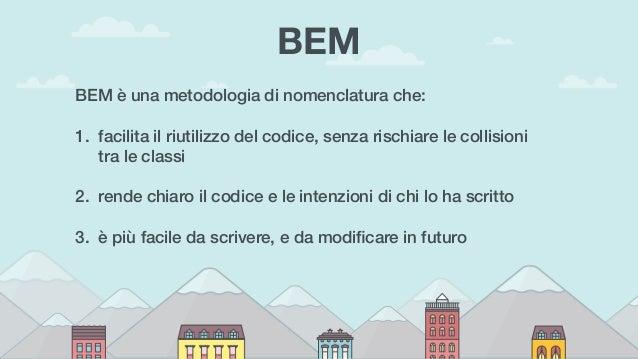 BEM BEM è una metodologia di nomenclatura che: 1. facilita il riutilizzo del codice, senza rischiare le collisioni tra le ...
