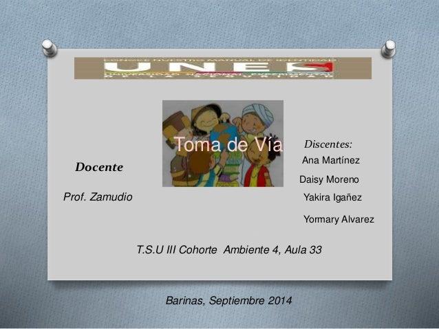 Discentes:  Ana Martínez  Daisy Moreno  Yakira Igañez  Yormary Alvarez  Docente  Prof. Zamudio  Toma de Vía  T.S.U III Coh...