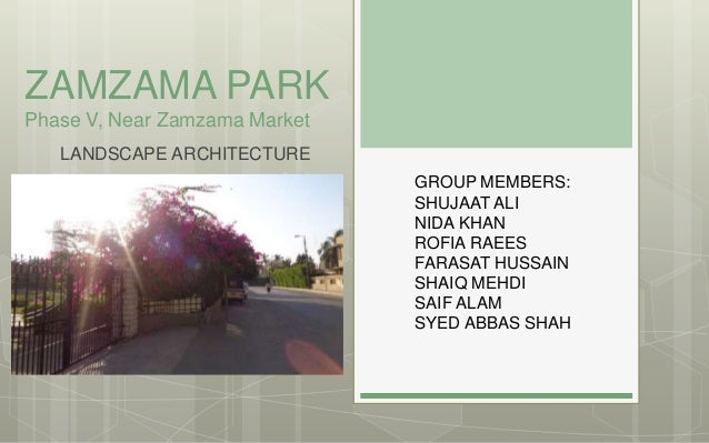ZAMZAMA PARK Phase V, Near Zamzama Market LANDSCAPE ARCHITECTURE GROUP MEMBERS: SHUJAAT ALI NIDA KHAN ROFIA RAEES FARASAT ...