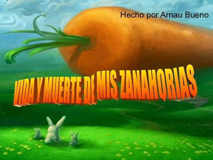 Hecho por Arnau Bueno VIDA Y MUERTE DE MIS ZANAHORIAS