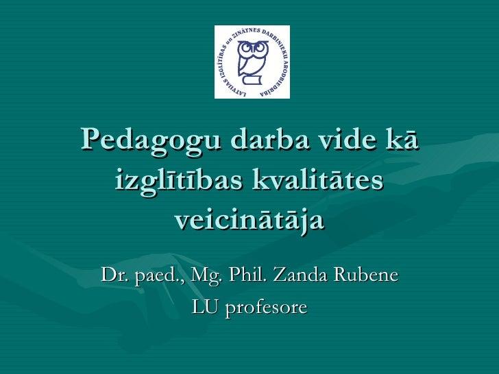 Pedagogu darba vide kā izglītības kvalitātes veicinātāja Dr. paed., Mg. Phil. Zanda Rubene LU profesore