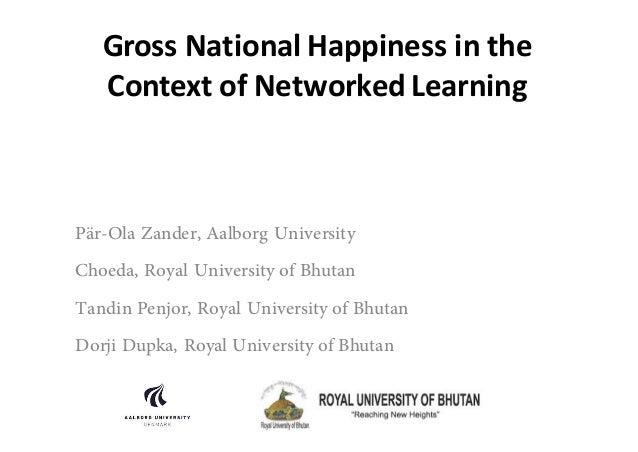 GrossNationalHappinessinthe ContextofNetworkedLearning Pär-Ola Zander, Aalborg University Choeda, Royal University...