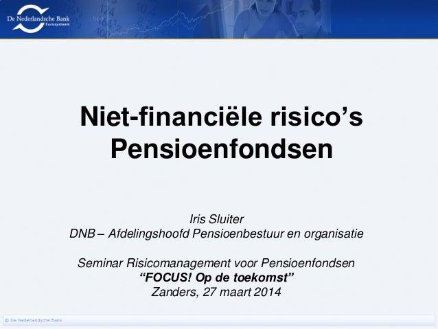 Niet-financiële risico's Pensioenfondsen Iris Sluiter DNB – Afdelingshoofd Pensioenbestuur en organisatie Seminar Risicoma...