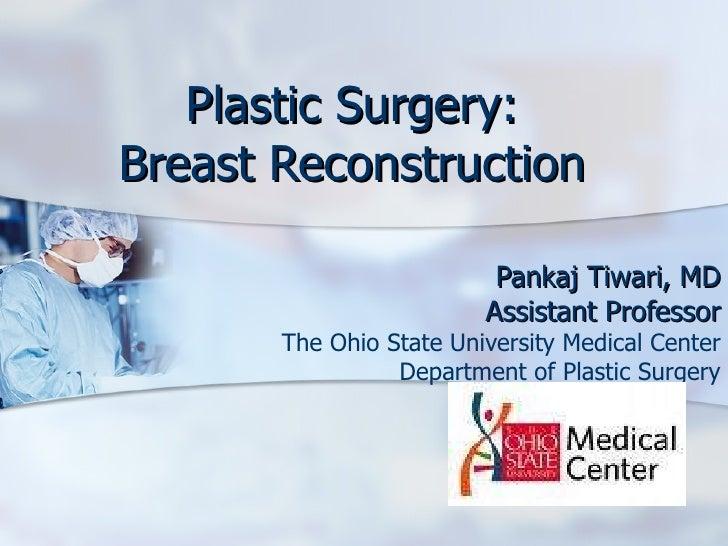 Plastic Surgery: Breast Reconstruction Pankaj Tiwari, MD Assistant Professor The Ohio State University Medical Center Depa...