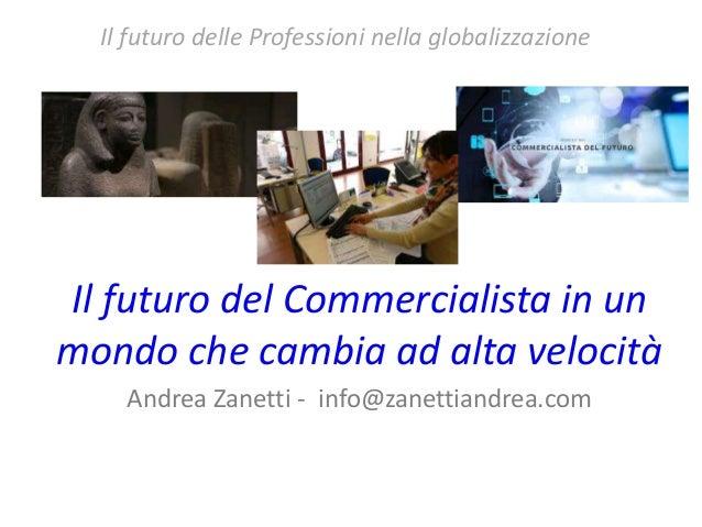 Il futuro del Commercialista in un mondo che cambia ad alta velocità Andrea Zanetti - info@zanettiandrea.com Il futuro del...