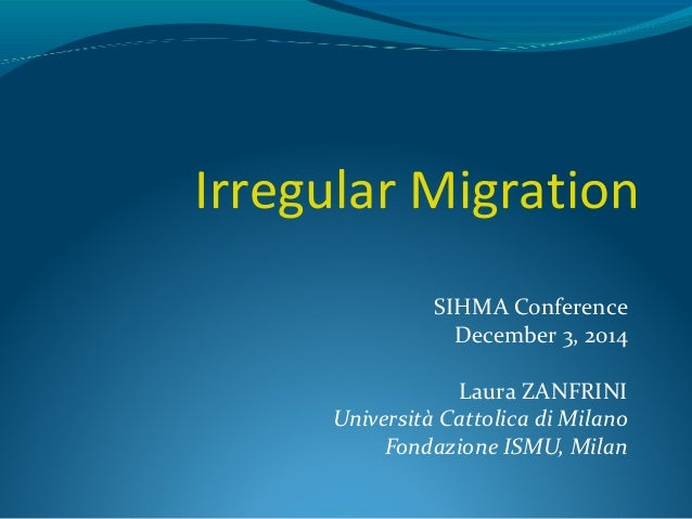 Irregular Migration  SIHMA Conference  December 3, 2014  Laura ZANFRINI  Università Cattolica di Milano  Fondazione ISMU, ...