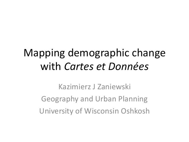 Mapping demographic change with Cartes et Données Kazimierz J Zaniewski Geography and Urban Planning University of Wiscons...