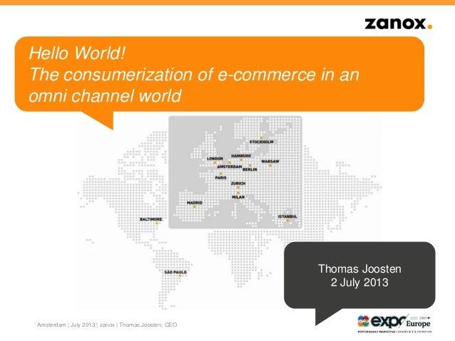 Amsterdam | July 2013 | zanox | Thomas Joosten, CEO Hello World! The consumerization of e-commerce in an omni channel worl...