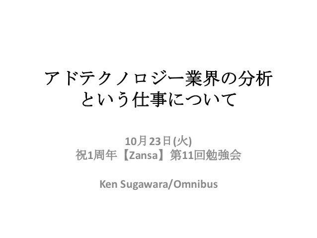 アドテクノロジー業界の分析  という仕事について      10月23日(火) 祝1周年【Zansa】第11回勉強会   Ken Sugawara/Omnibus