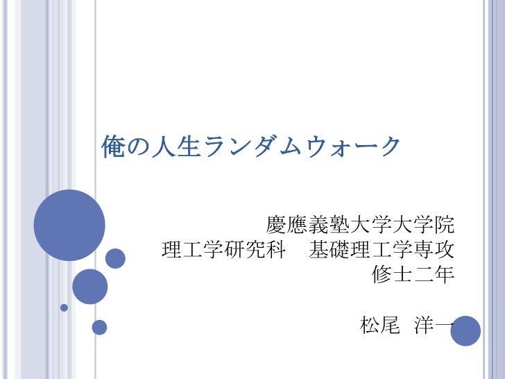俺の人生ランダムウォーク       慶應義塾大学大学院  理工学研究科 基礎理工学専攻            修士二年           松尾 洋一